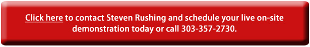 Click here to contact Steven Rushing and schedule your live on-site demonstration today or call 303-357-2730